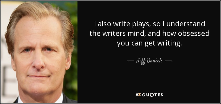 I also write plays, so I understand the writers mind, and how obsessed you can get writing. - Jeff Daniels