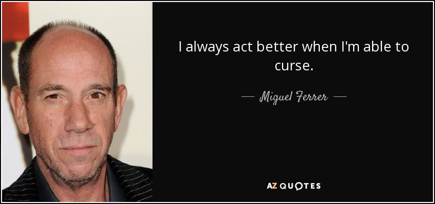 I always act better when I'm able to curse. - Miguel Ferrer