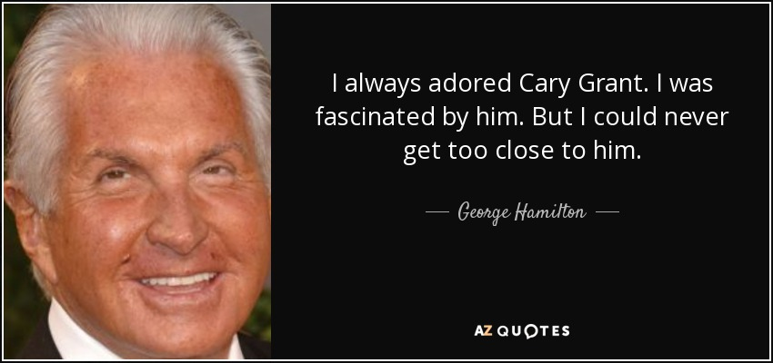 I always adored Cary Grant. I was fascinated by him. But I could never get too close to him. - George Hamilton