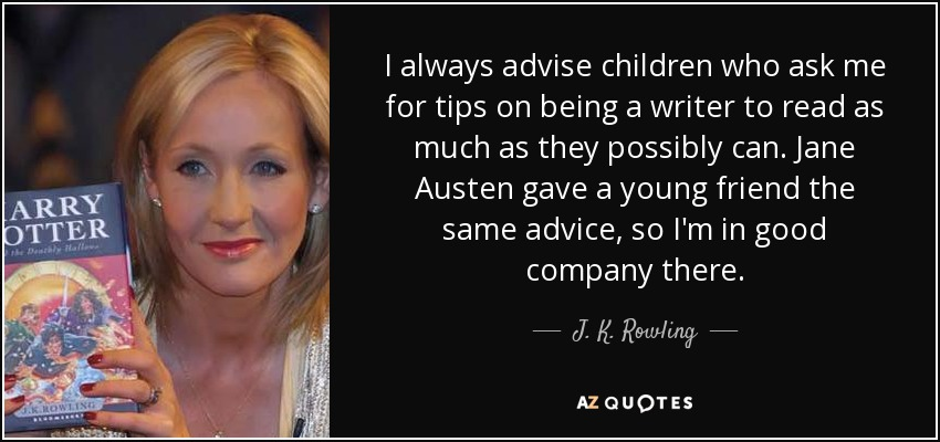 I always advise children who ask me for tips on being a writer to read as much as they possibly can. Jane Austen gave a young friend the same advice, so I'm in good company there. - J. K. Rowling