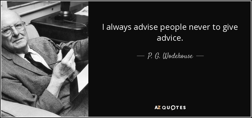 I always advise people never to give advice. - P. G. Wodehouse