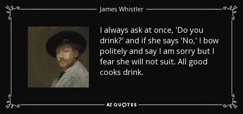 I always ask at once, 'Do you drink?' and if she says 'No,' I bow politely and say I am sorry but I fear she will not suit. All good cooks drink. - James Whistler