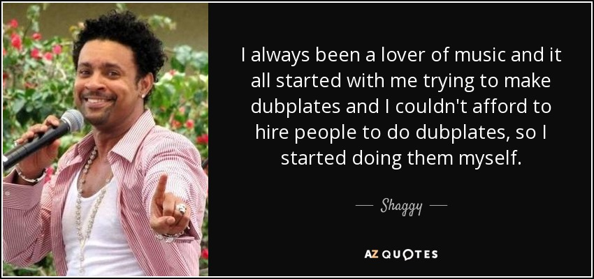 I always been a lover of music and it all started with me trying to make dubplates and I couldn't afford to hire people to do dubplates, so I started doing them myself. - Shaggy