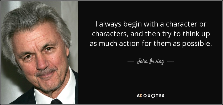 I always begin with a character or characters, and then try to think up as much action for them as possible. - John Irving
