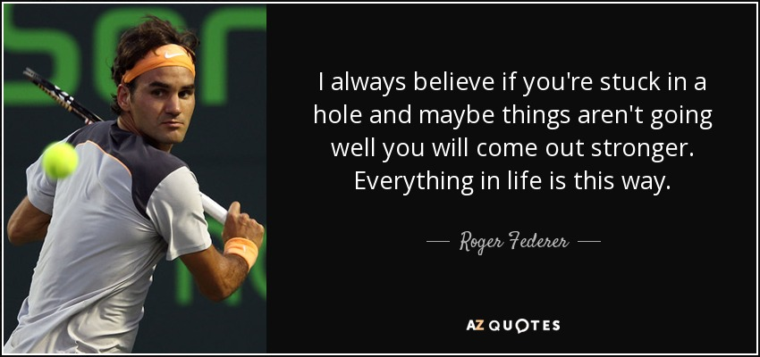I always believe if you're stuck in a hole and maybe things aren't going well you will come out stronger. Everything in life is this way. - Roger Federer