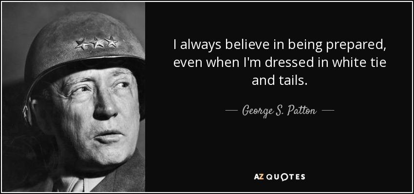 I always believe in being prepared, even when I'm dressed in white tie and tails. - George S. Patton