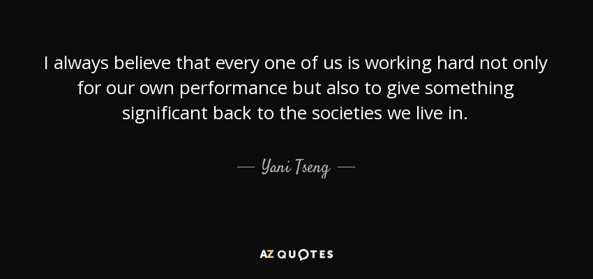 I always believe that every one of us is working hard not only for our own performance but also to give something significant back to the societies we live in. - Yani Tseng