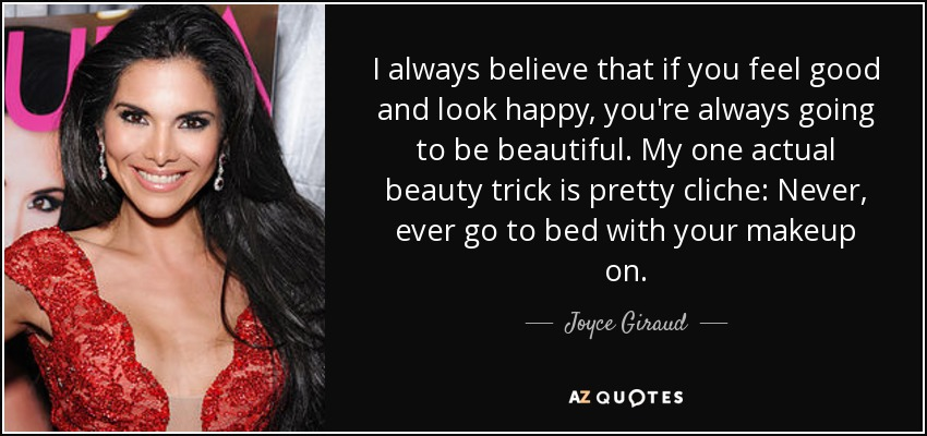 I always believe that if you feel good and look happy, you're always going to be beautiful. My one actual beauty trick is pretty cliche: Never, ever go to bed with your makeup on. - Joyce Giraud