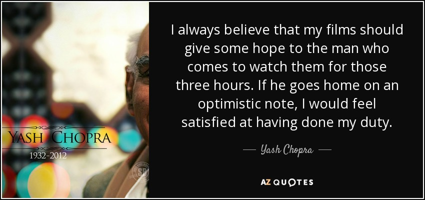 I always believe that my films should give some hope to the man who comes to watch them for those three hours. If he goes home on an optimistic note, I would feel satisfied at having done my duty. - Yash Chopra