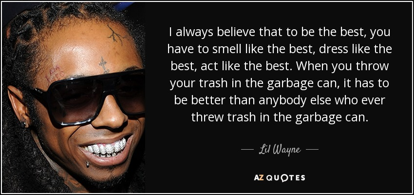 I always believe that to be the best, you have to smell like the best, dress like the best, act like the best. When you throw your trash in the garbage can, it has to be better than anybody else who ever threw trash in the garbage can. - Lil Wayne
