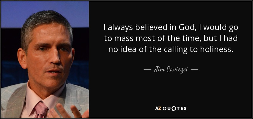 I always believed in God, I would go to mass most of the time, but I had no idea of the calling to holiness. - Jim Caviezel