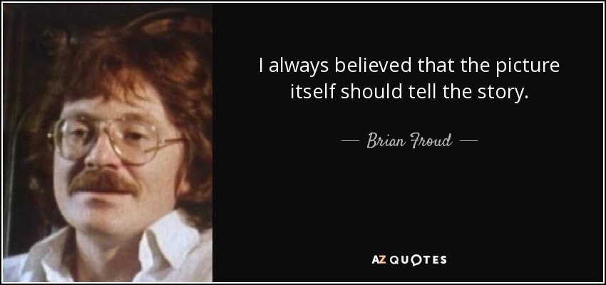 I always believed that the picture itself should tell the story. - Brian Froud