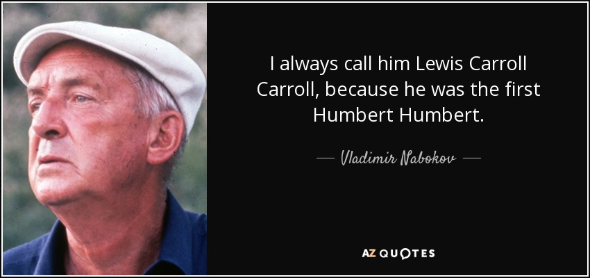 I always call him Lewis Carroll Carroll, because he was the first Humbert Humbert. - Vladimir Nabokov