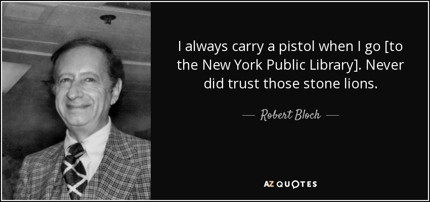I always carry a pistol when I go [to the New York Public Library]. Never did trust those stone lions. - Robert Bloch