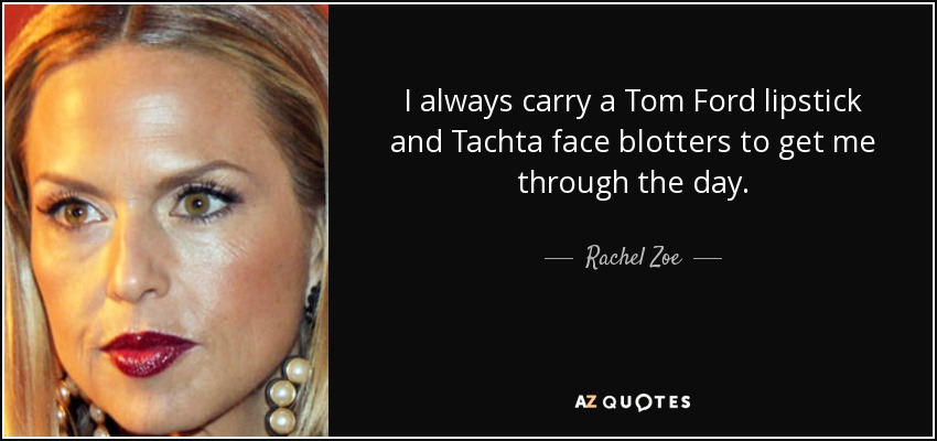I always carry a Tom Ford lipstick and Tachta face blotters to get me through the day. - Rachel Zoe