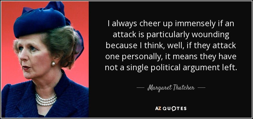 I always cheer up immensely if an attack is particularly wounding because I think, well, if they attack one personally, it means they have not a single political argument left. - Margaret Thatcher