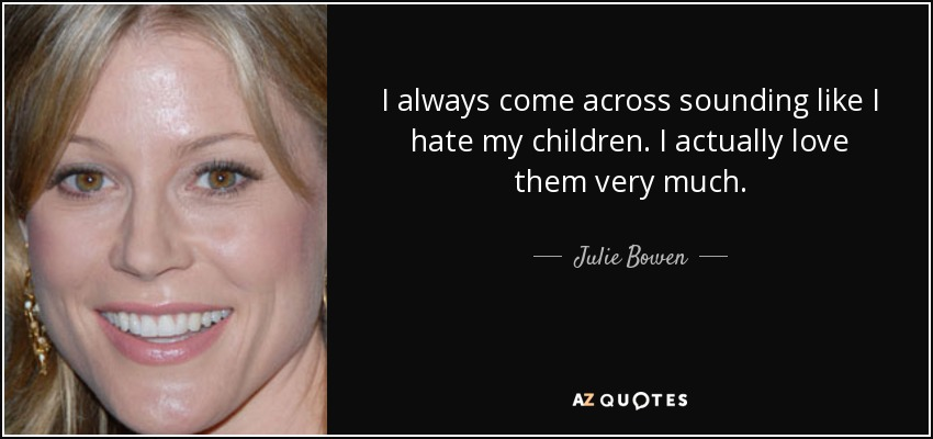 I always come across sounding like I hate my children. I actually love them very much. - Julie Bowen
