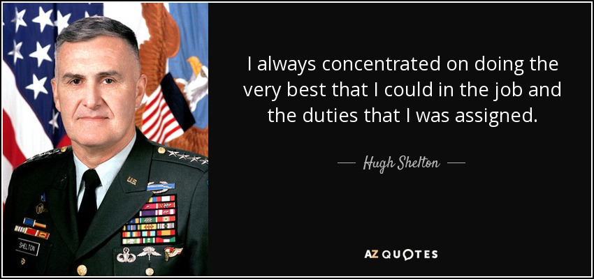 I always concentrated on doing the very best that I could in the job and the duties that I was assigned. - Hugh Shelton