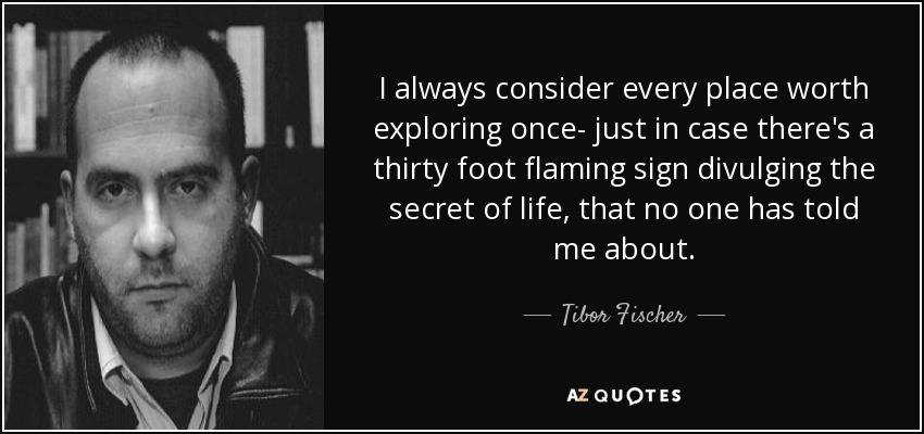 I always consider every place worth exploring once- just in case there's a thirty foot flaming sign divulging the secret of life, that no one has told me about. - Tibor Fischer