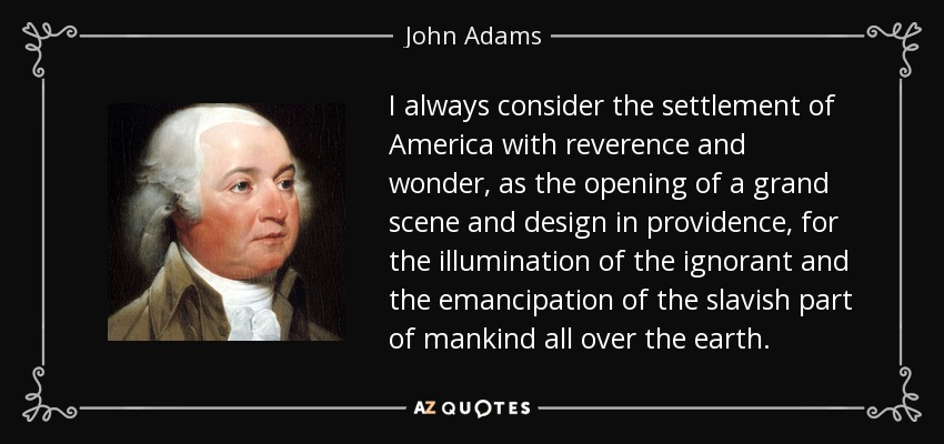 I always consider the settlement of America with reverence and wonder, as the opening of a grand scene and design in providence, for the illumination of the ignorant and the emancipation of the slavish part of mankind all over the earth. - John Adams