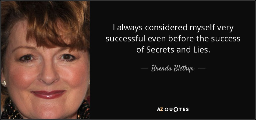 I always considered myself very successful even before the success of Secrets and Lies. - Brenda Blethyn