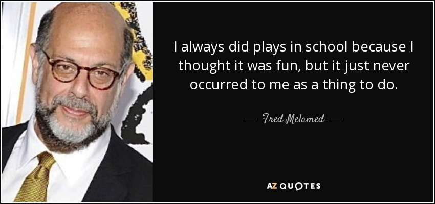 I always did plays in school because I thought it was fun, but it just never occurred to me as a thing to do. - Fred Melamed