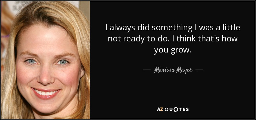 I always did something I was a little not ready to do. I think that's how you grow. - Marissa Mayer