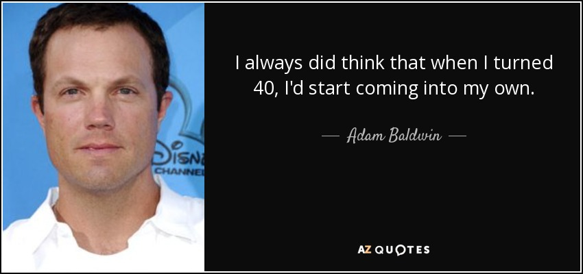 I always did think that when I turned 40, I'd start coming into my own. - Adam Baldwin