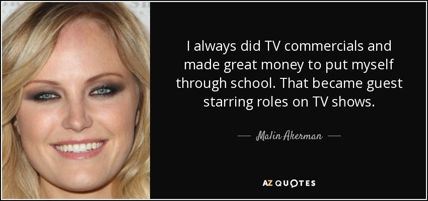 I always did TV commercials and made great money to put myself through school. That became guest starring roles on TV shows. - Malin Akerman