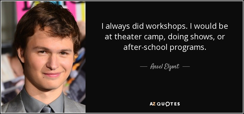 I always did workshops. I would be at theater camp, doing shows, or after-school programs. - Ansel Elgort