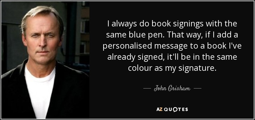 I always do book signings with the same blue pen. That way, if I add a personalised message to a book I've already signed, it'll be in the same colour as my signature. - John Grisham