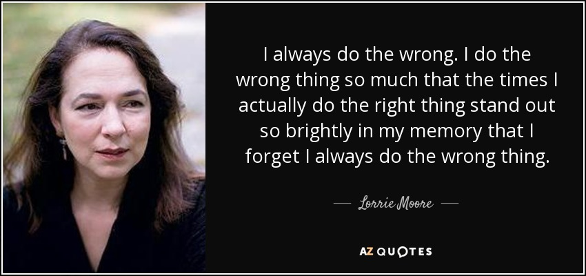 I always do the wrong. I do the wrong thing so much that the times I actually do the right thing stand out so brightly in my memory that I forget I always do the wrong thing. - Lorrie Moore