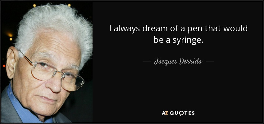 I always dream of a pen that would be a syringe. - Jacques Derrida