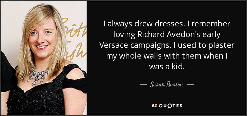 I always drew dresses. I remember loving Richard Avedon's early Versace campaigns. I used to plaster my whole walls with them when I was a kid. - Sarah Burton