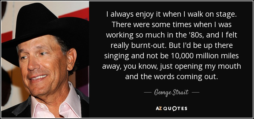 I always enjoy it when I walk on stage. There were some times when I was working so much in the '80s, and I felt really burnt-out. But I'd be up there singing and not be 10,000 million miles away, you know, just opening my mouth and the words coming out. - George Strait