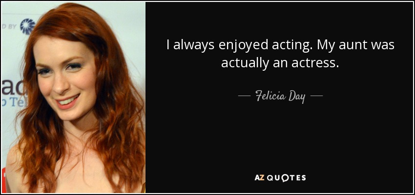I always enjoyed acting. My aunt was actually an actress. - Felicia Day