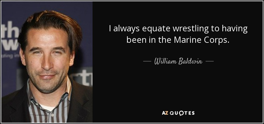I always equate wrestling to having been in the Marine Corps. - William Baldwin