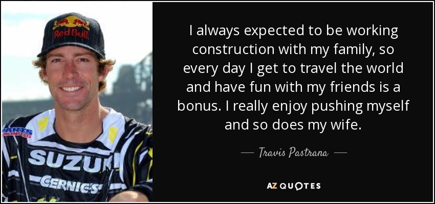 I always expected to be working construction with my family, so every day I get to travel the world and have fun with my friends is a bonus. I really enjoy pushing myself and so does my wife. - Travis Pastrana