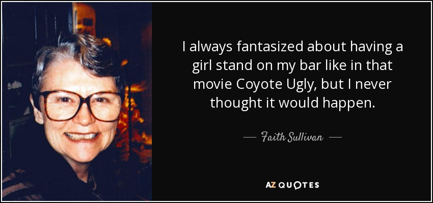 I always fantasized about having a girl stand on my bar like in that movie Coyote Ugly, but I never thought it would happen. - Faith Sullivan