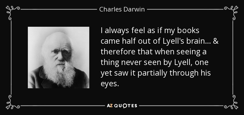 I always feel as if my books came half out of Lyell's brain... & therefore that when seeing a thing never seen by Lyell, one yet saw it partially through his eyes. - Charles Darwin