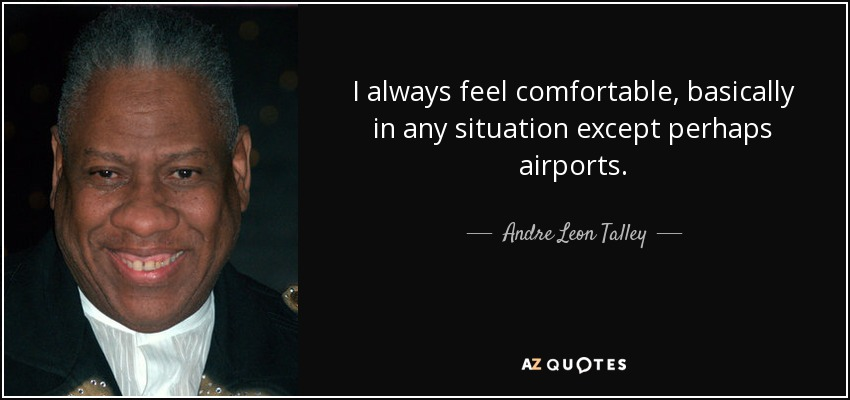 I always feel comfortable, basically in any situation except perhaps airports. - Andre Leon Talley