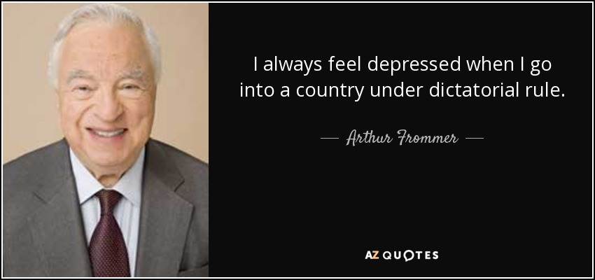 I always feel depressed when I go into a country under dictatorial rule. - Arthur Frommer