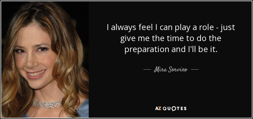 I always feel I can play a role - just give me the time to do the preparation and I'll be it. - Mira Sorvino