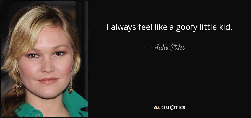 Julia Stiles Quote I Always Feel Like A Goofy Little Kid