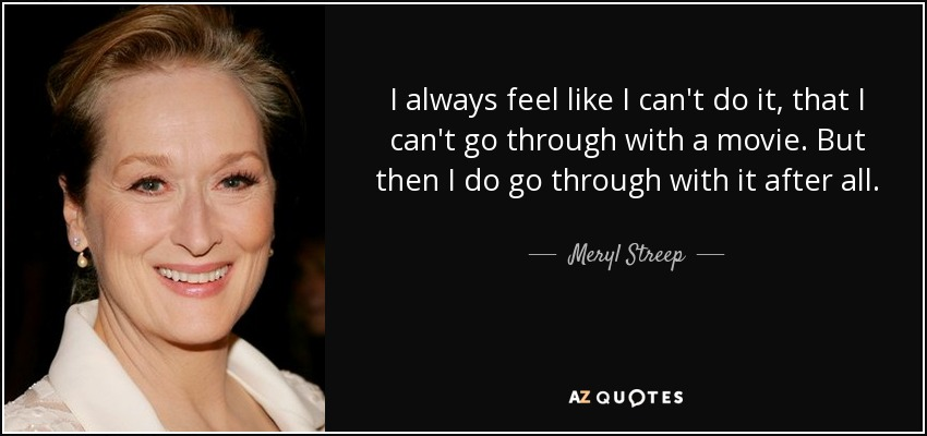 I always feel like I can't do it, that I can't go through with a movie. But then I do go through with it after all. - Meryl Streep
