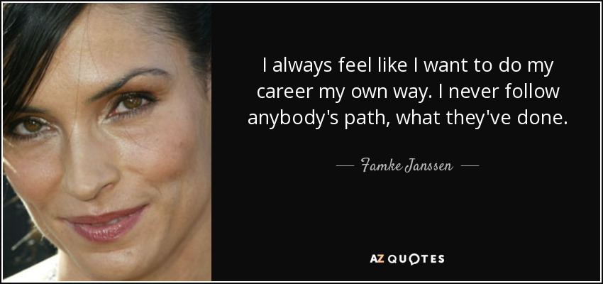 I always feel like I want to do my career my own way. I never follow anybody's path, what they've done. - Famke Janssen