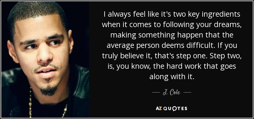 I always feel like it's two key ingredients when it comes to following your dreams, making something happen that the average person deems difficult. If you truly believe it, that's step one. Step two, is, you know, the hard work that goes along with it. - J. Cole