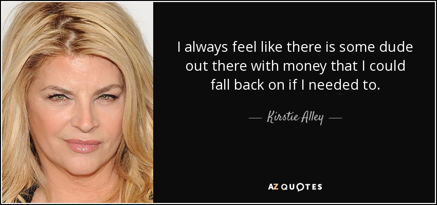 I always feel like there is some dude out there with money that I could fall back on if I needed to. - Kirstie Alley