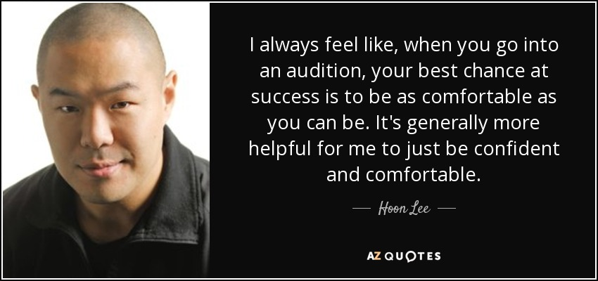 I always feel like, when you go into an audition, your best chance at success is to be as comfortable as you can be. It's generally more helpful for me to just be confident and comfortable. - Hoon Lee