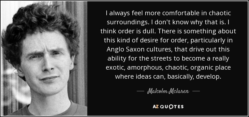 I always feel more comfortable in chaotic surroundings. I don't know why that is. I think order is dull. There is something about this kind of desire for order, particularly in Anglo Saxon cultures, that drive out this ability for the streets to become a really exotic, amorphous, chaotic, organic place where ideas can, basically, develop. - Malcolm Mclaren